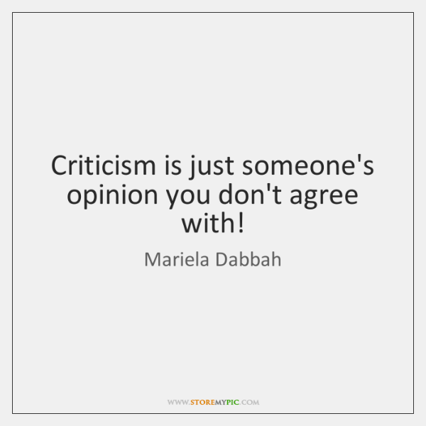 Criticism is just someone's opinion you don't agree with!