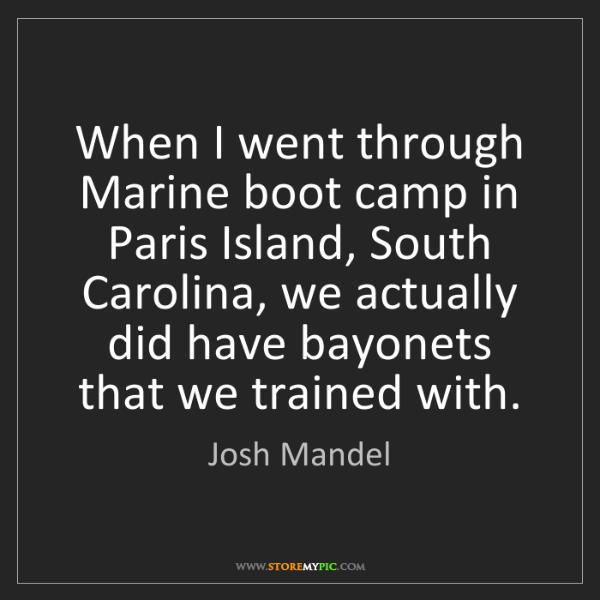 Josh Mandel: When I went through Marine boot camp in Paris Island,...