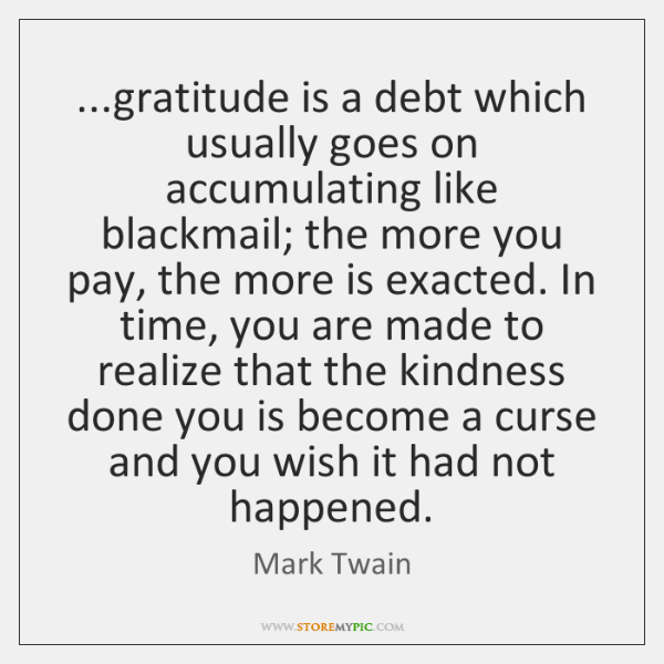 ...gratitude is a debt which usually goes on accumulating like blackmail; the ...