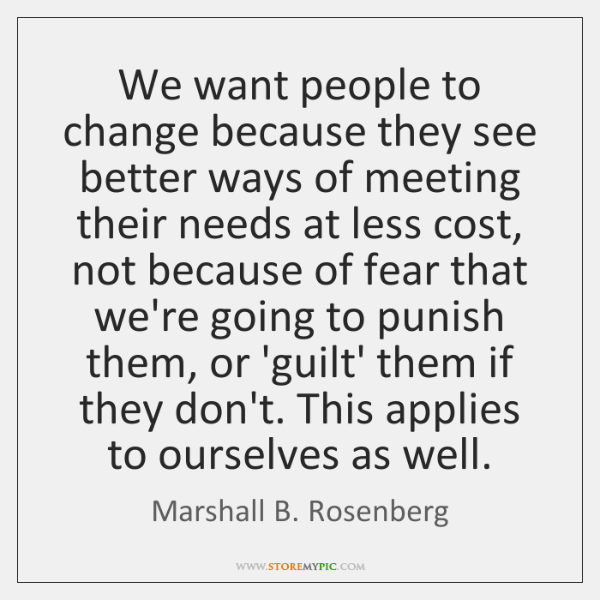We want people to change because they see better ways of meeting ...