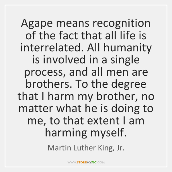 Agape means recognition of the fact that all life is interrelated. All ...