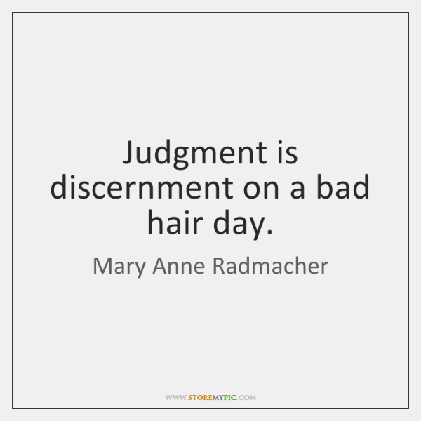 Judgment is discernment on a bad hair day.