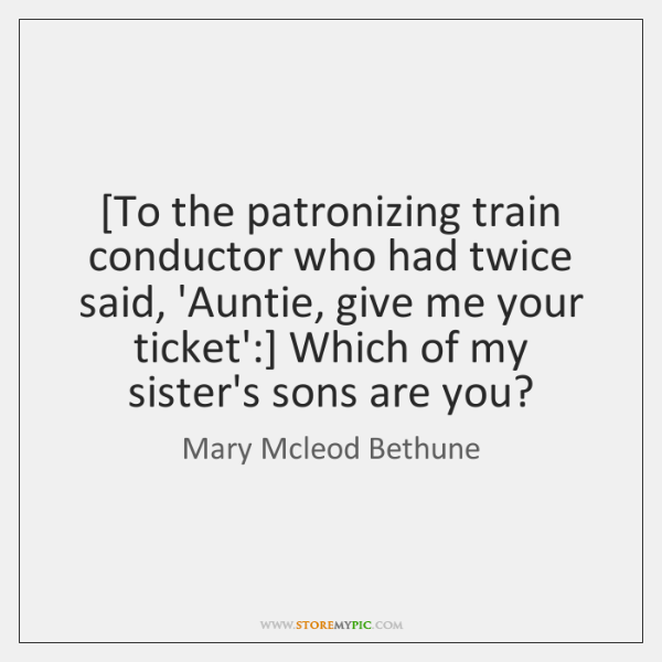 [To the patronizing train conductor who had twice said, 'Auntie, give me ...