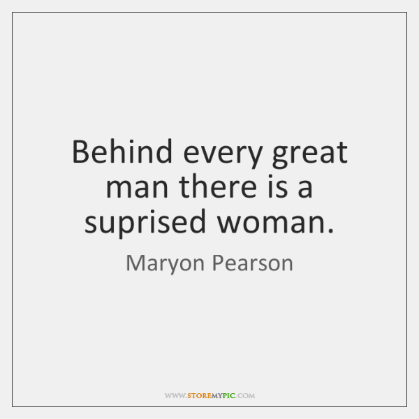 Behind every great man there is a suprised woman.