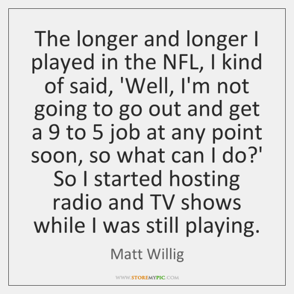 The longer and longer I played in the NFL, I kind of ...