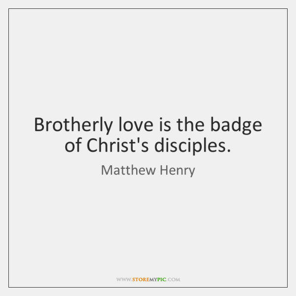 Brotherly love is the badge of Christ's disciples.