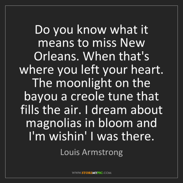 Louis Armstrong: Do you know what it means to miss New Orleans. When that's...
