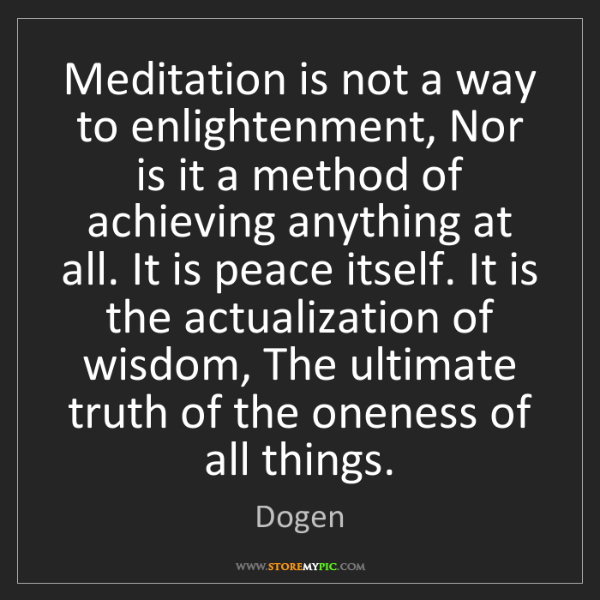 Dogen: Meditation is not a way to enlightenment, Nor is it a...