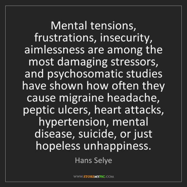 Hans Selye: Mental tensions, frustrations, insecurity, aimlessness...