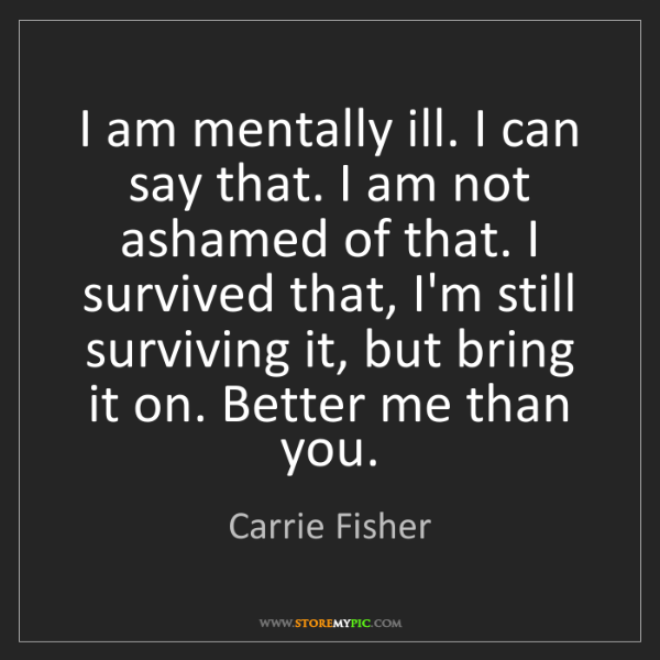Carrie Fisher: I am mentally ill. I can say that. I am not ashamed of...