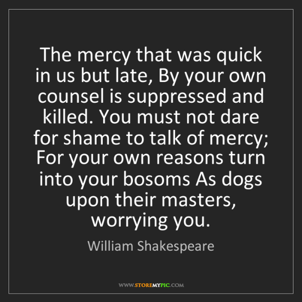 William Shakespeare: The mercy that was quick in us but late, By your own...