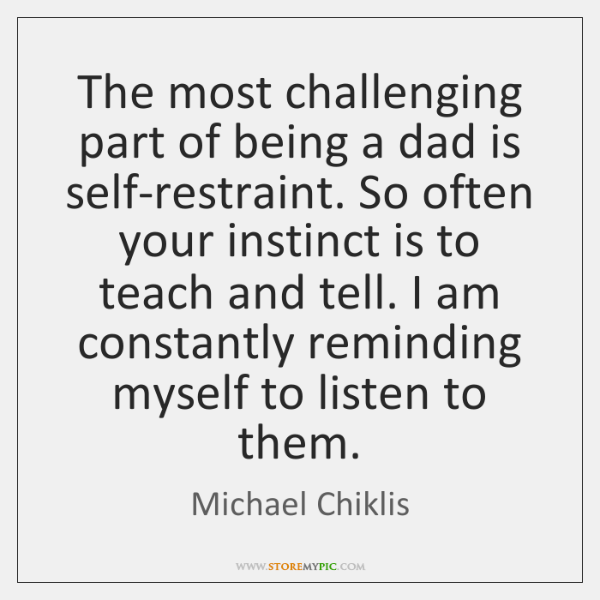 The most challenging part of being a dad is self-restraint. So often ...