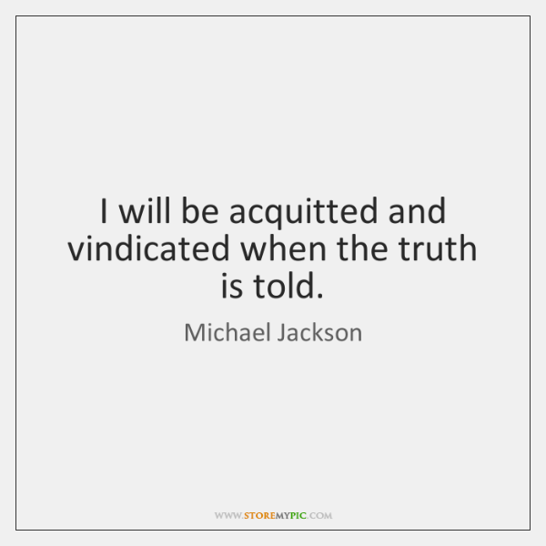 I will be acquitted and vindicated when the truth is told.