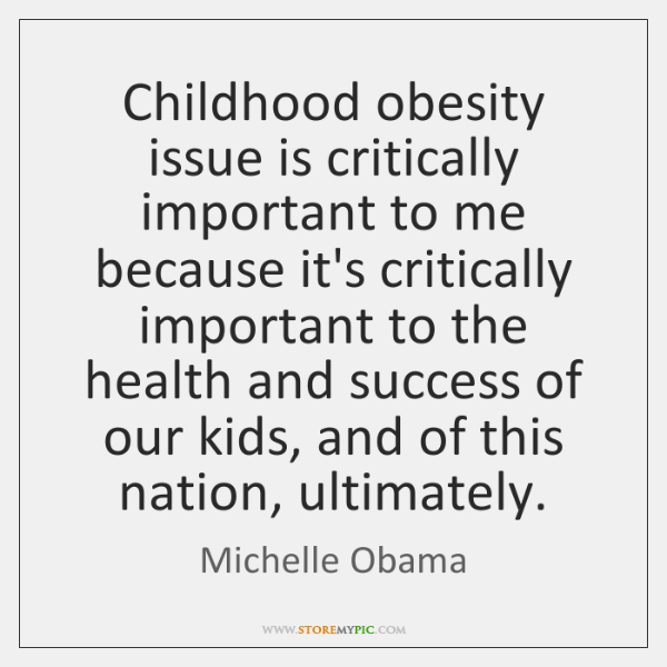 Childhood obesity issue is critically important to me because it's critically important ...