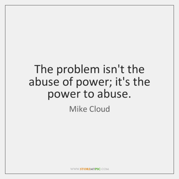 The problem isn't the abuse of power; it's the power to abuse.