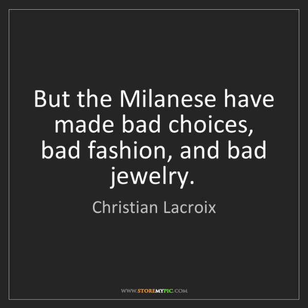 Christian Lacroix: But the Milanese have made bad choices, bad fashion,...