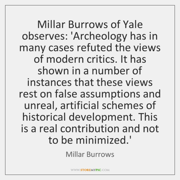 Millar Burrows of Yale observes: 'Archeology has in many cases refuted the ...