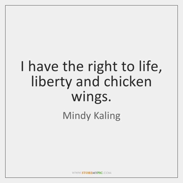 I have the right to life, liberty and chicken wings.