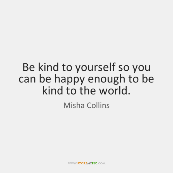 Be kind to yourself so you can be happy enough to be ...