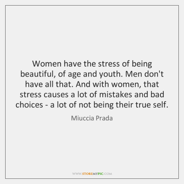 Women have the stress of being beautiful, of age and youth. Men ...