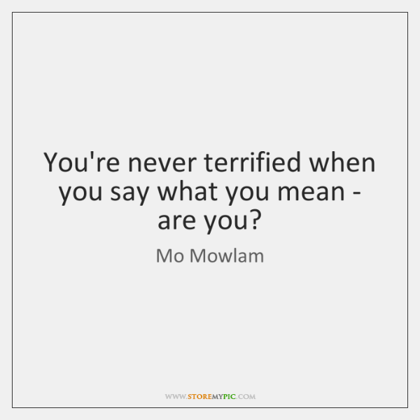 You're never terrified when you say what you mean - are you?