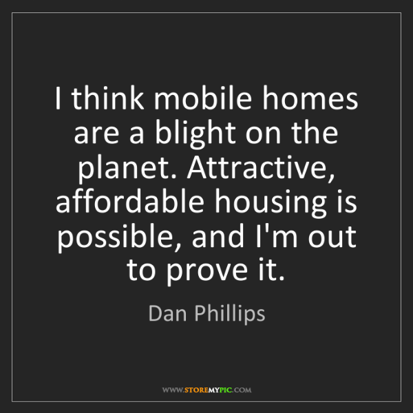 Dan Phillips: I think mobile homes are a blight on the planet. Attractive,...