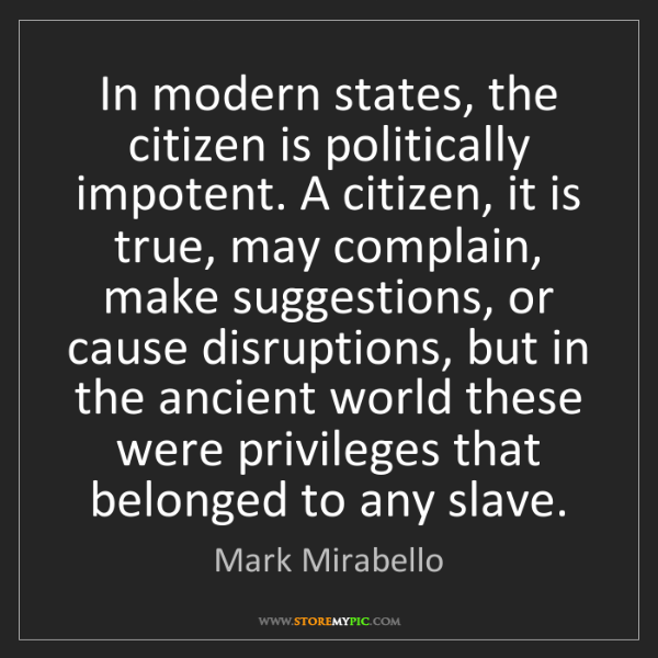 Mark Mirabello: In modern states, the citizen is politically impotent....