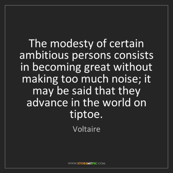 Voltaire: The modesty of certain ambitious persons consists in...