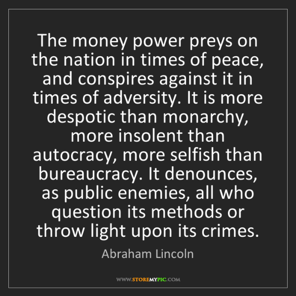 Abraham Lincoln: The money power preys on the nation in times of peace,...