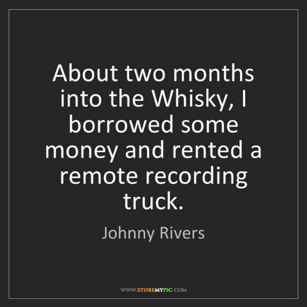 Johnny Rivers: About two months into the Whisky, I borrowed some money...