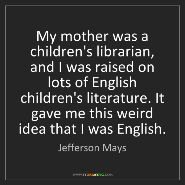 Jefferson Mays: My mother was a children's librarian, and I was raised...