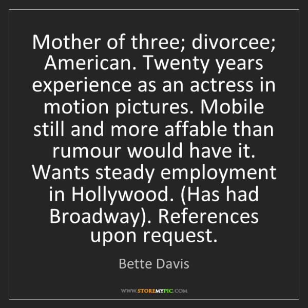 Bette Davis: Mother of three; divorcee; American. Twenty years experience...