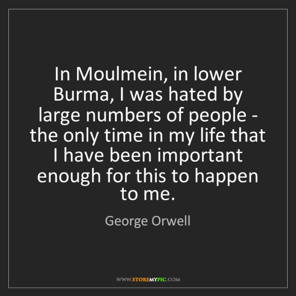 George Orwell: In Moulmein, in lower Burma, I was hated by large numbers...