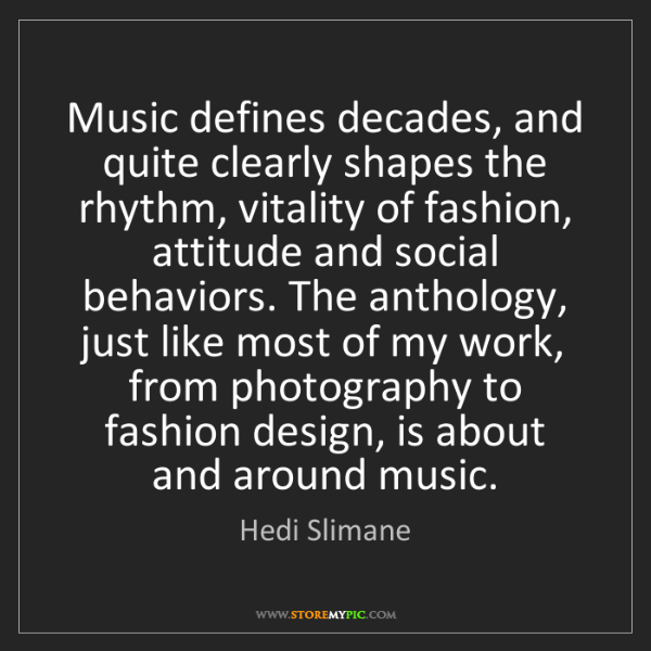 Hedi Slimane: Music defines decades, and quite clearly shapes the rhythm,...