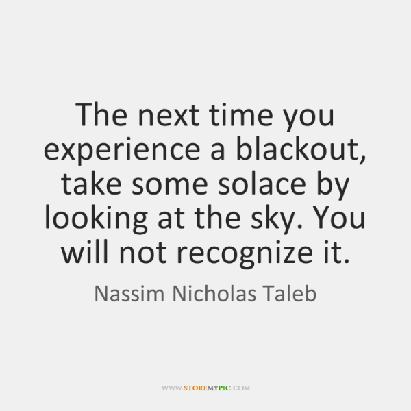 The next time you experience a blackout, take some solace by looking ...