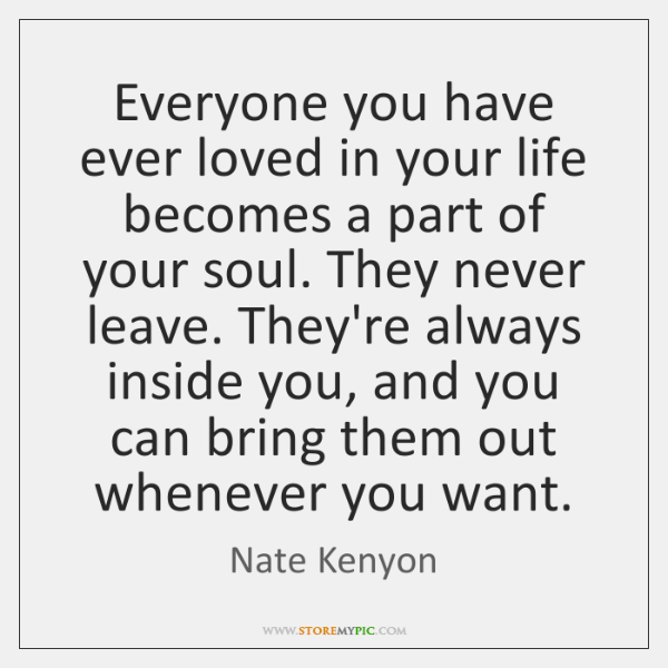 Everyone you have ever loved in your life becomes a part of ...