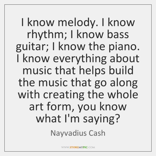 I know melody. I know rhythm; I know bass guitar; I know ...