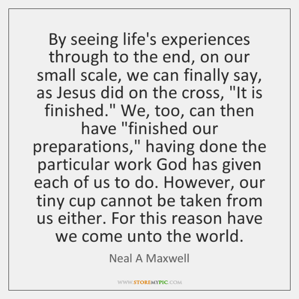 By seeing life's experiences through to the end, on our small scale, ...