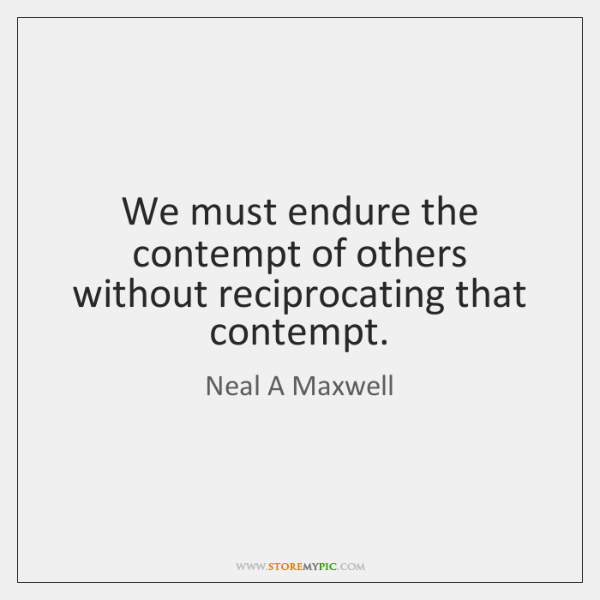 We must endure the contempt of others without reciprocating that contempt.