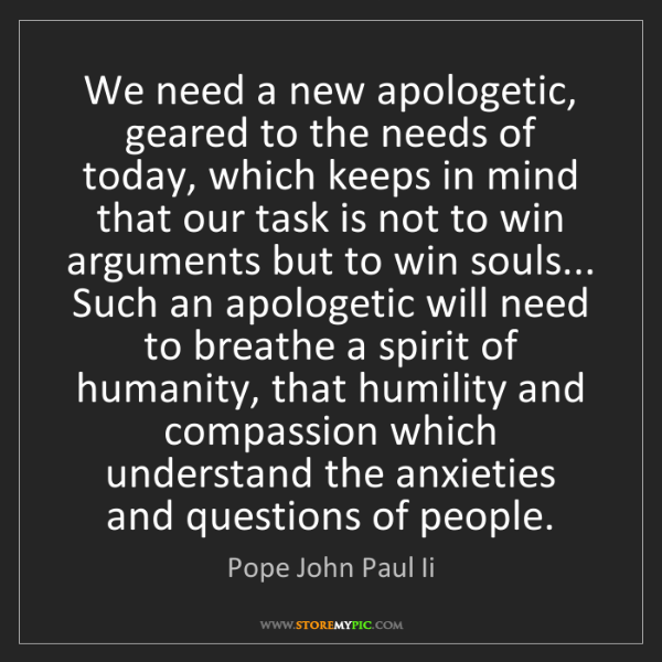 Pope John Paul Ii: We need a new apologetic, geared to the needs of today,...