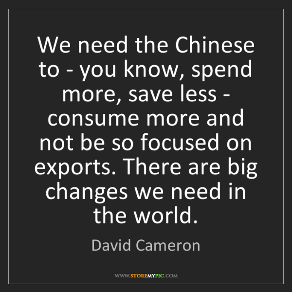 David Cameron: We need the Chinese to - you know, spend more, save less...