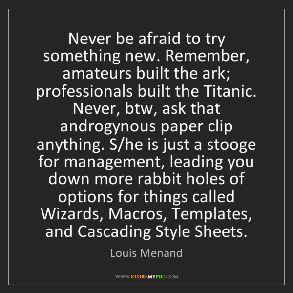 Louis Menand: Never be afraid to try something new. Remember, amateurs...