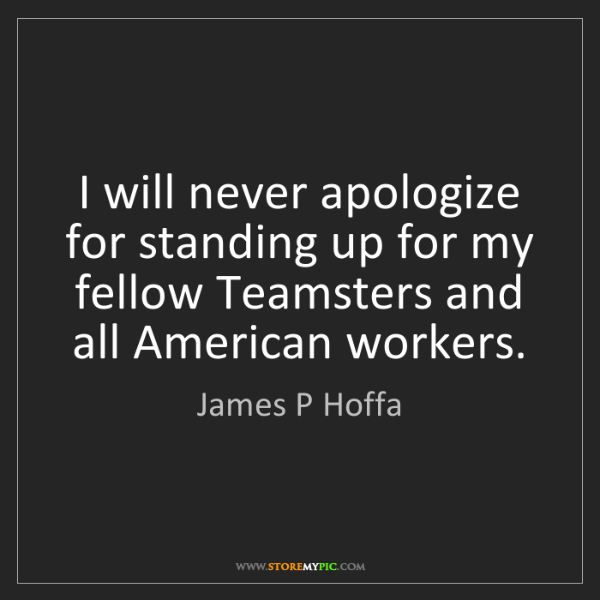 James P Hoffa: I will never apologize for standing up for my fellow...