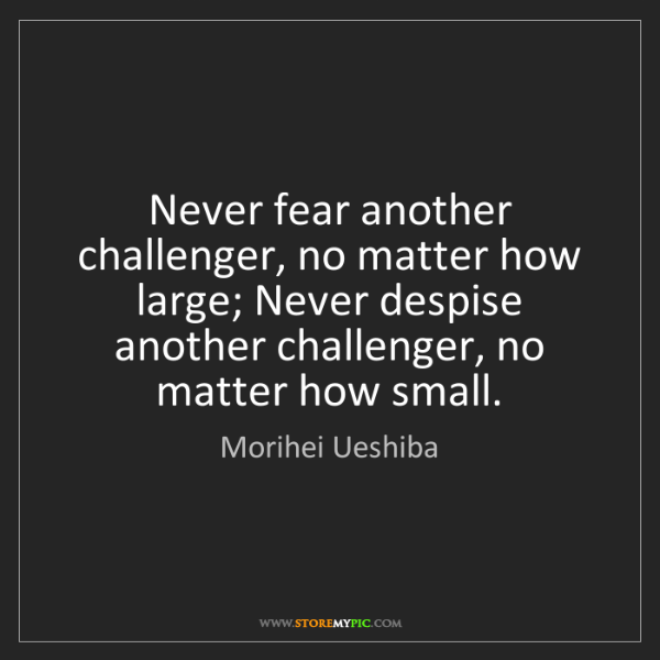 Morihei Ueshiba: Never fear another challenger, no matter how large; Never...