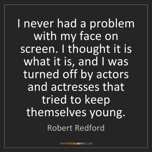 Robert Redford: I never had a problem with my face on screen. I thought...