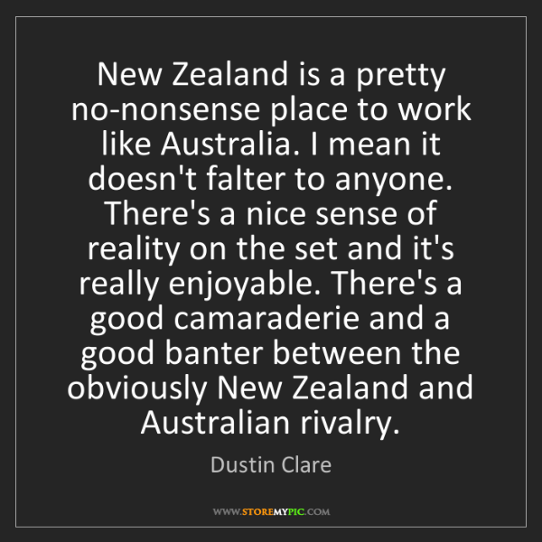 Dustin Clare: New Zealand is a pretty no-nonsense place to work like...