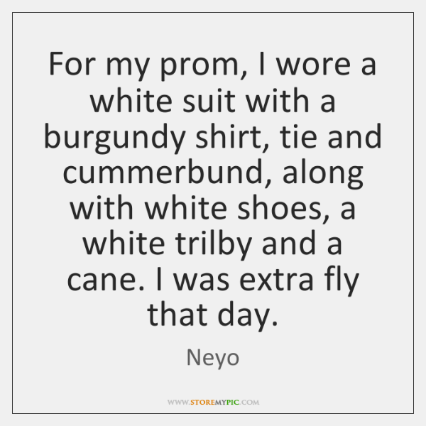 For my prom, I wore a white suit with a burgundy shirt, ...