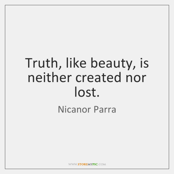 Truth, like beauty, is neither created nor lost.