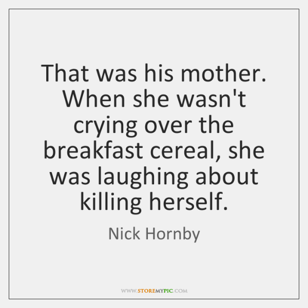 That was his mother. When she wasn't crying over the breakfast cereal, ...