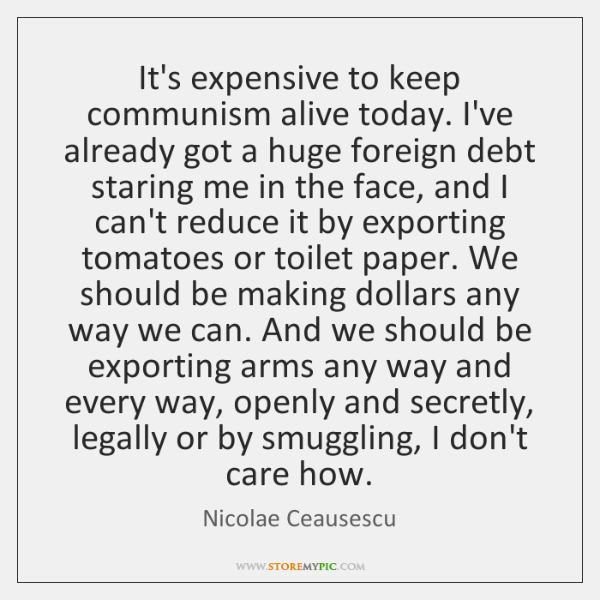 It's expensive to keep communism alive today. I've already got a huge ...